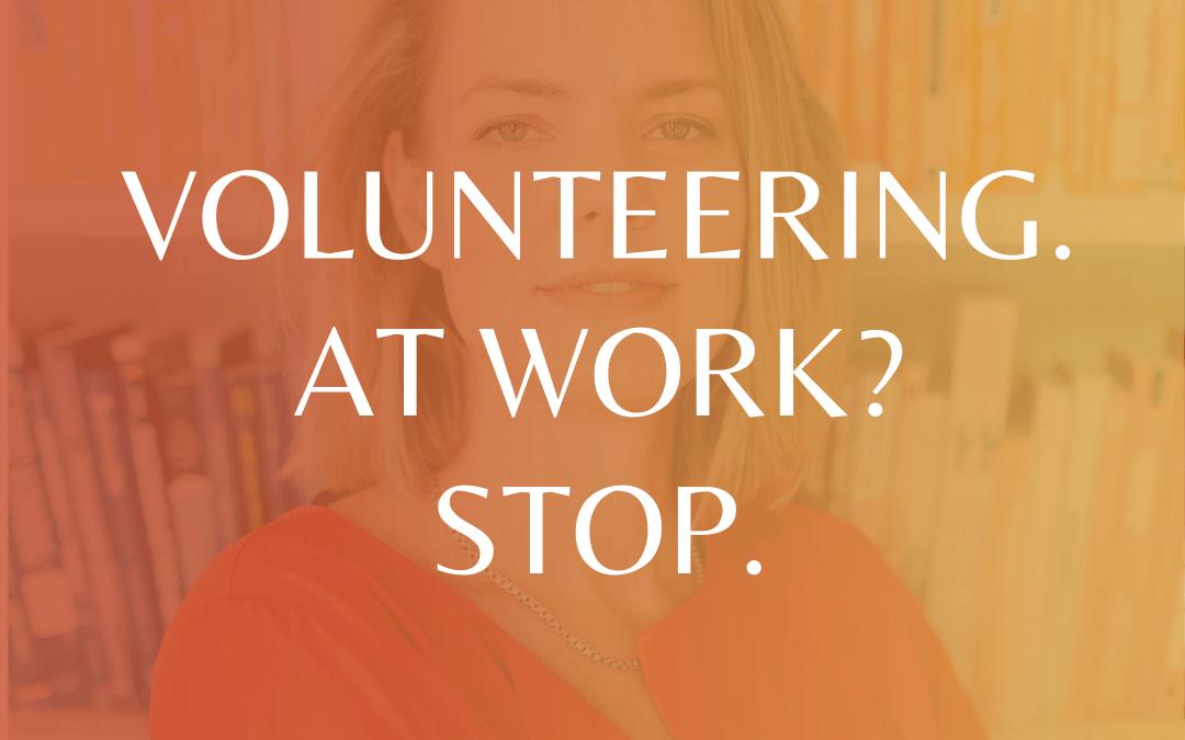 Volunteering. At Work? Stop.